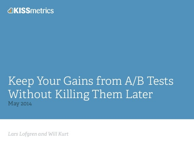 Lars Lofgren and Will Kurt Keep Your Gains from A/B Tests Without Killing Them Later May 2014