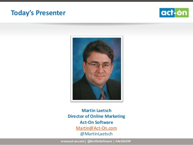 www.act-on.com | @ActOnSoftware | #ActOnSW Today's Presenter Martin Laetsch Director of Online Marketing Act-On Software M...