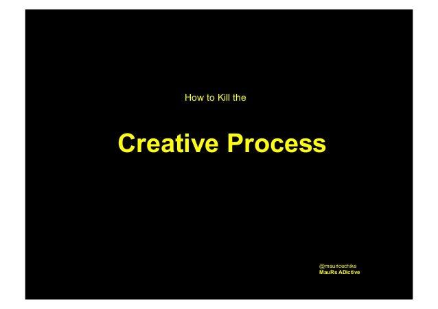 How to Kill the  Creative Process  @mauricechike MauRs ADictive