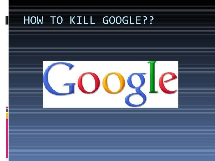 HOW TO KILL GOOGLE??