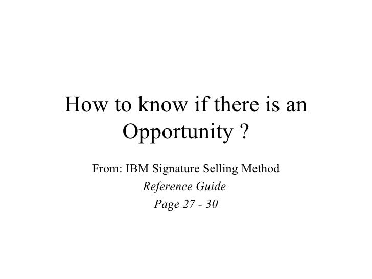 How to know if there is an     Opportunity ?  From: IBM Signature Selling Method          Reference Guide            Page ...