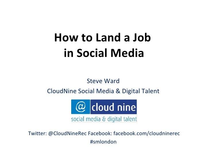 How to Land a Job          in Social Media                    Steve Ward       CloudNine Social Media & Digital TalentTwit...