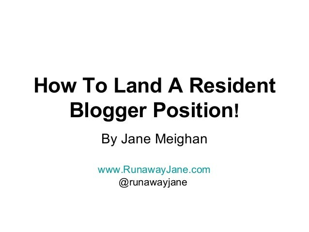 How To Land A ResidentBlogger Position!By Jane Meighanwww.RunawayJane.com@runawayjane