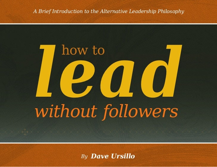 A Brief Introduction to the Alternative Leadership Philosophylead           how towithout followers                   By  ...