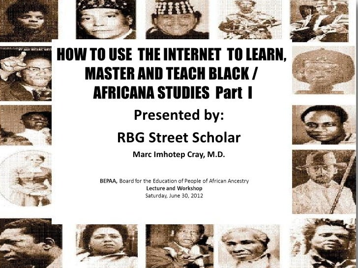 HOW TO USE THE INTERNET TO LEARN,   MASTER AND TEACH BLACK /    AFRICANA STUDIES Part I          Presented by:        RBG ...