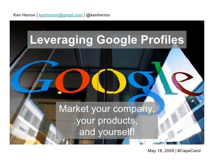 Ken Herron   kenherron@gmail.com   @kenherron            Leveraging Google Profiles                          Market your c...