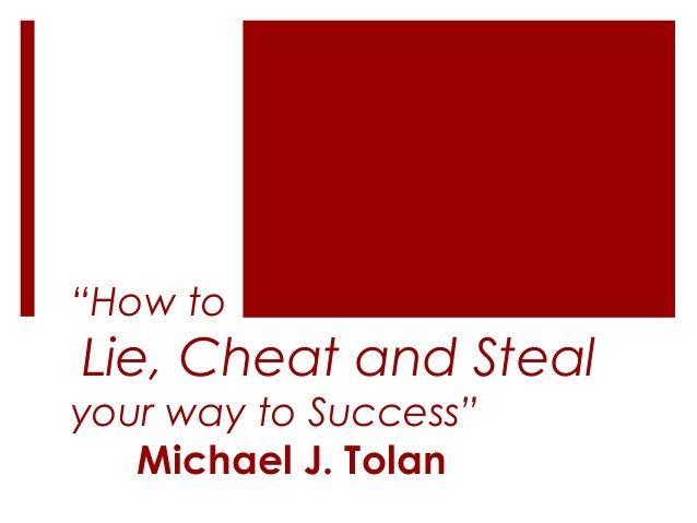 """How to  Lie, Cheat and Steal your way to Success"" Michael J. Tolan"