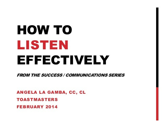 HOW TO LISTEN EFFECTIVELY FROM THE SUCCESS / COMMUNICATIONS SERIES  ANGELA LA GAMBA, CC, CL TOASTMASTERS FEBRUARY 2014