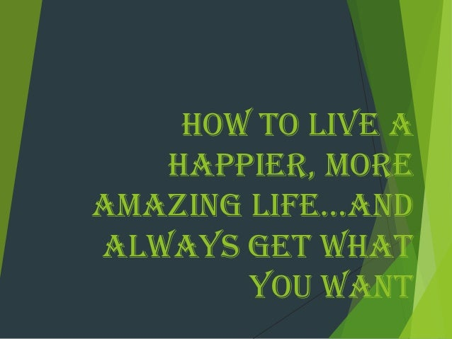 How To Live A Happier, More Amazing Life...And Always Get What you Want