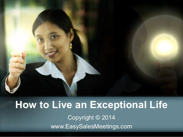 How to Live an Exceptional Life Copyright © 2014 www.EasySalesMeetings.com