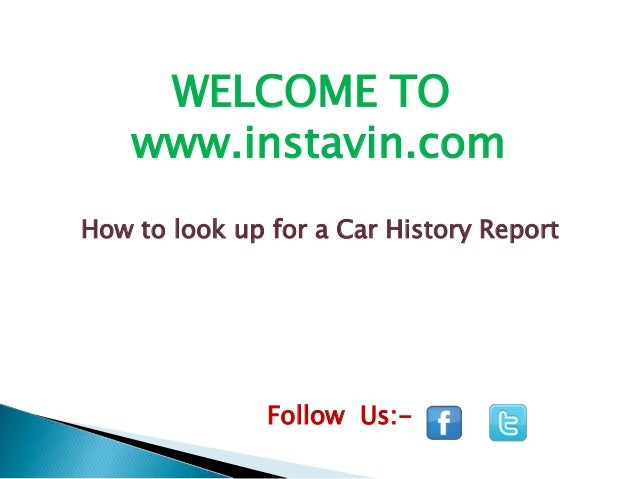 WELCOME TO www.instavin.com How to look up for a Car History Report  Follow Us:-