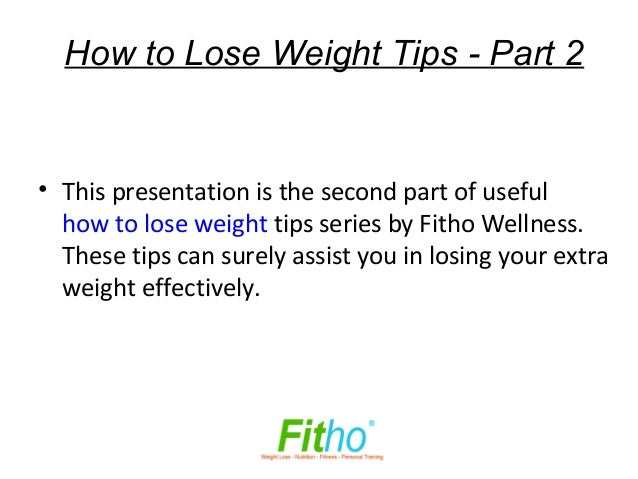 How to Lose Weight Tips - Part 2• This presentation is the second part of useful  how to lose weight tips series by Fitho ...