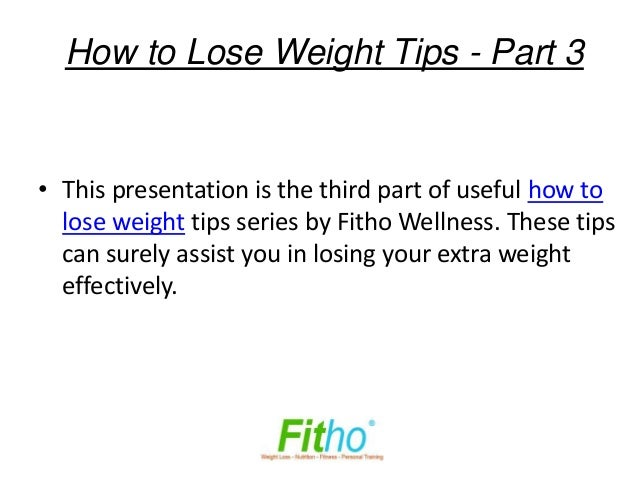 How to Lose Weight Tips - Part 3• This presentation is the third part of useful how to  lose weight tips series by Fitho W...