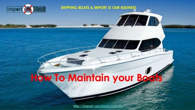 How To Maintain your Boats SHIPPING BOATS & IMPORT IS OUR BUSINESS http://import-usa-boat.com.au/