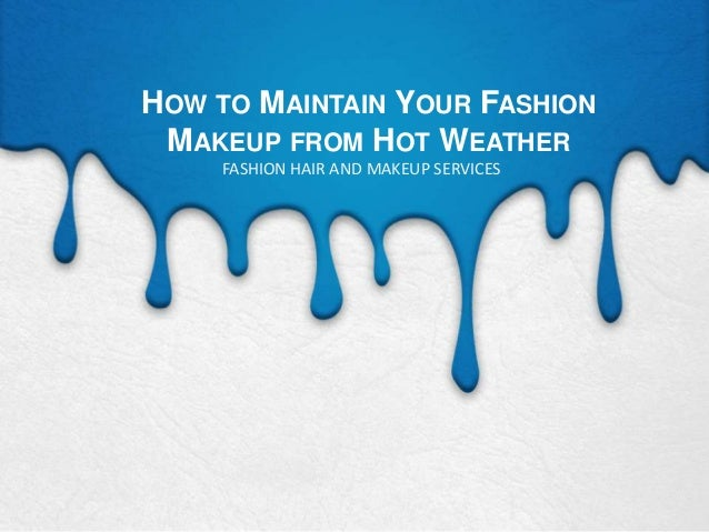 HOW TO MAINTAIN YOUR FASHION MAKEUP FROM HOT WEATHER FASHION HAIR AND MAKEUP SERVICES