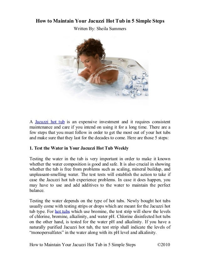 How to Maintain Your Jacuzzi Hot Tub in 5 Simple Steps Written By: Sheila Summers A Jacuzzi hot tub is an expensive invest...