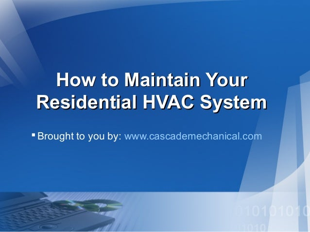 How to Maintain YourHow to Maintain Your Residential HVAC SystemResidential HVAC System Brought to you by: www.cascademec...