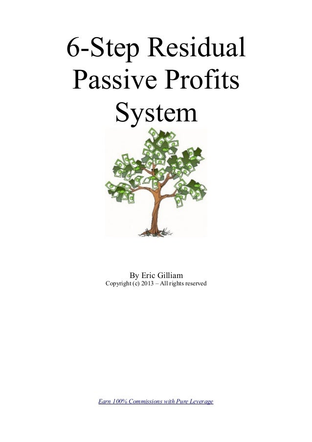 6-Step ResidualPassive Profits    System             By Eric Gilliam    Copyright (c) 2013 – All rights reserved  Earn 100...