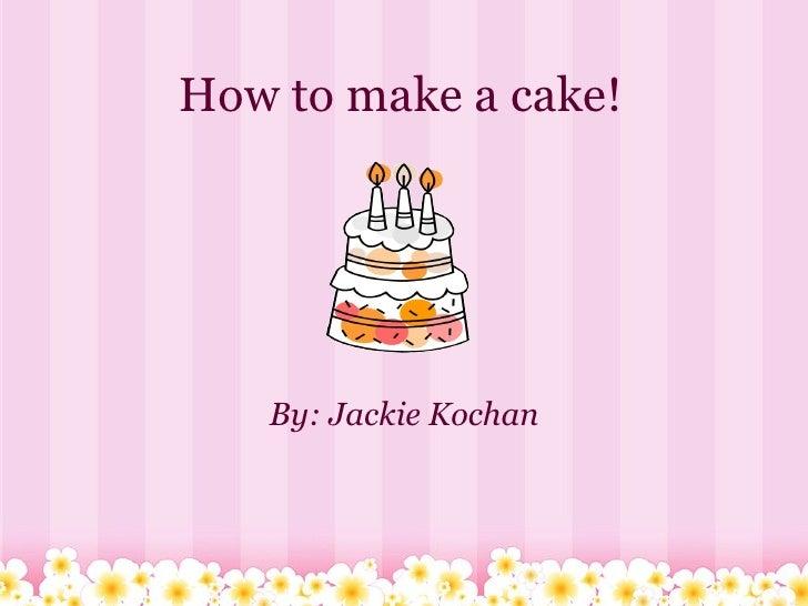How to make a cake! By: Jackie Kochan