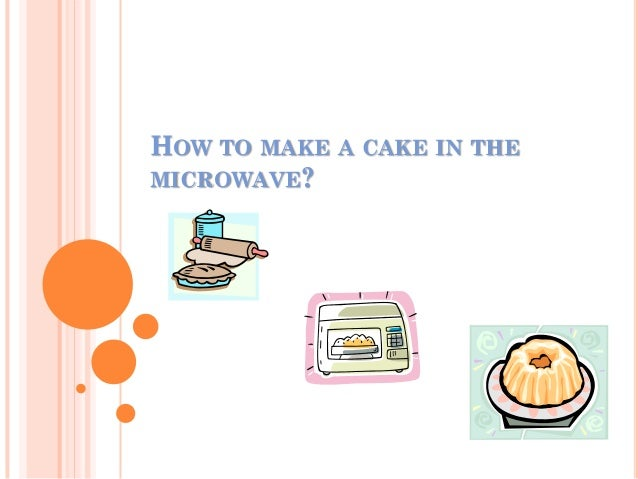 HOW TO MAKE A CAKE IN THEMICROWAVE?