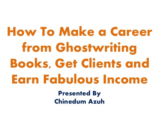 How To Make a Career from Ghostwriting Books, Get Clients and Earn Fabulous Income Presented By Chinedum Azuh