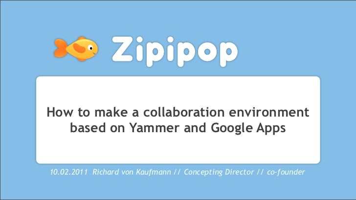 How to make a collaboration environment   based on Yammer and Google Apps10.02.2011 Richard von Kaufmann // Concepting Dir...