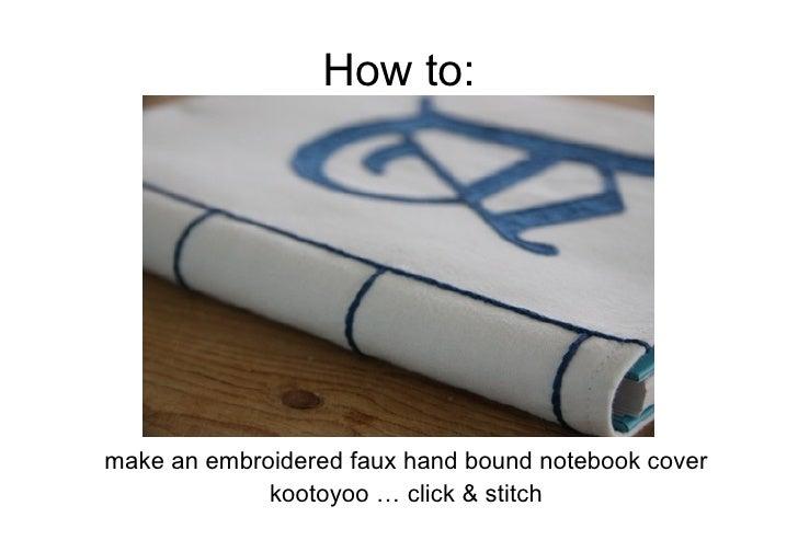 How to: <ul><li>make an embroidered faux hand bound notebook cover </li></ul><ul><li>kootoyoo … click & stitch </li></ul>