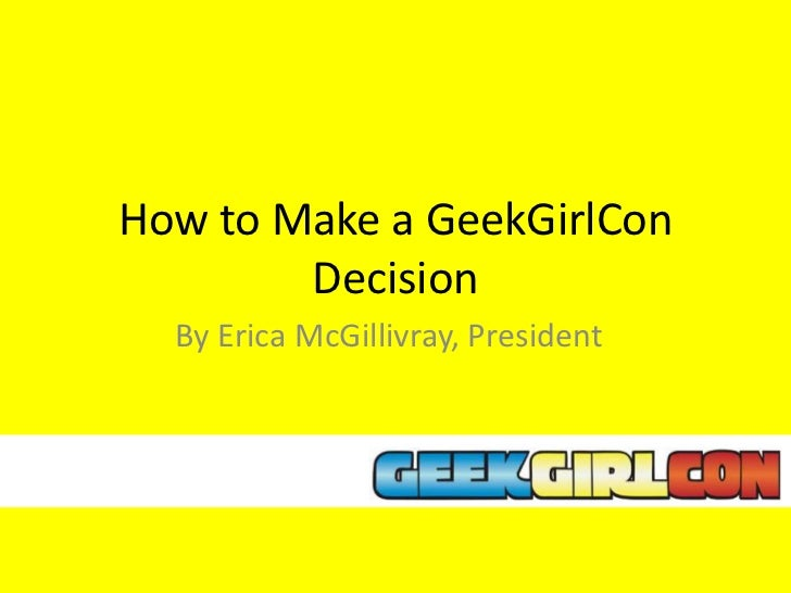 How to Make a GeekGirlCon        Decision  By Erica McGillivray, President