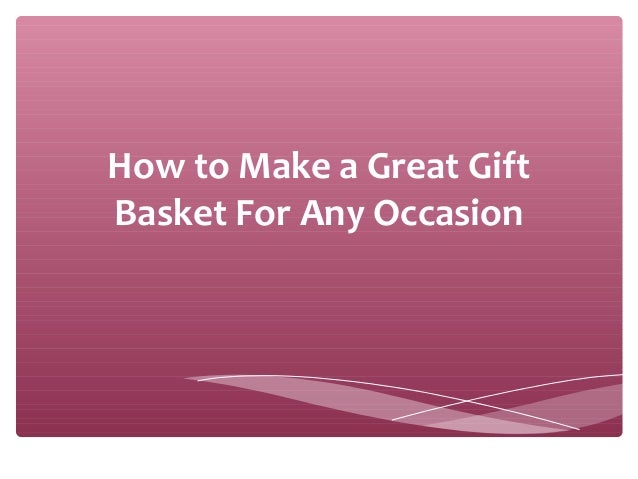 How to Make a Great Gift Basket For Any Occasion