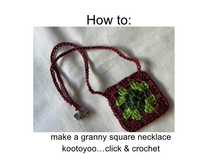 How to: <ul><li>make a granny square necklace </li></ul><ul><li>kootoyoo…click & crochet </li></ul>