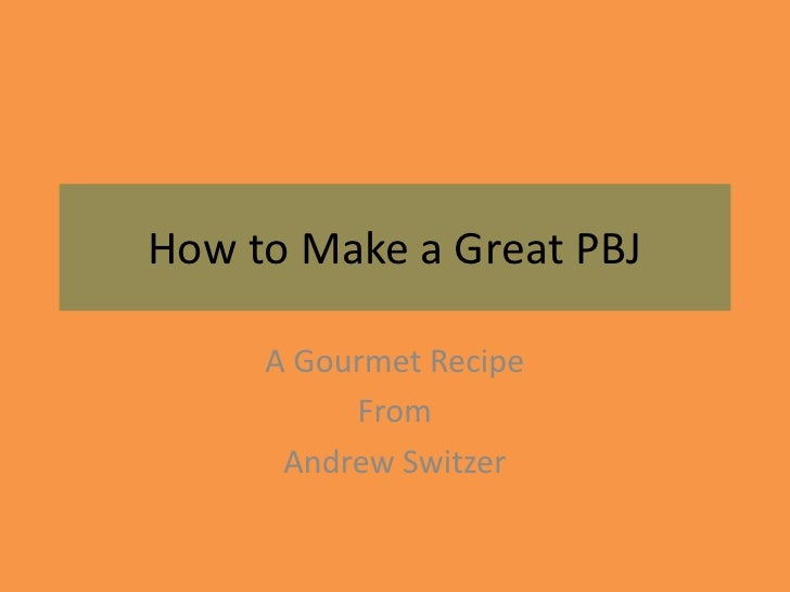 How to Make a Great PBJ       A Gourmet Recipe           From       Andrew Switzer