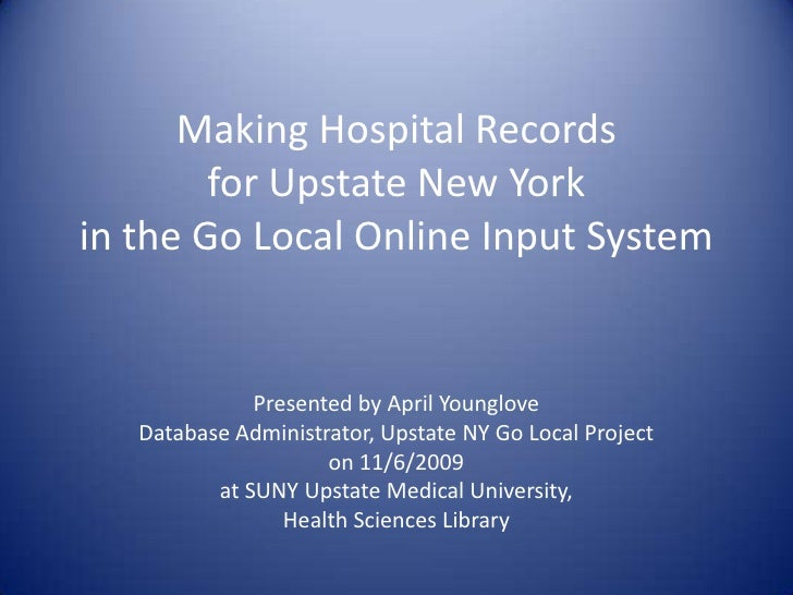 Making Hospital Records for Upstate New York in the Go Local Online Input System<br />Presented by April Younglove<br />Da...