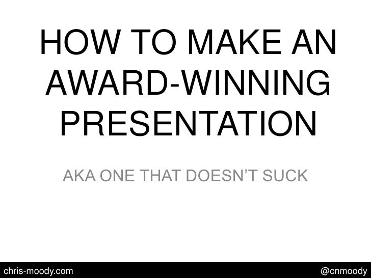 HOW TO MAKE AN AWARD-WINNING PRESENTATION<br />AKA ONE THAT DOESN'T SUCK<br />