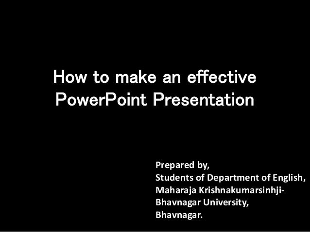 How to make an effective PowerPoint Presentation Prepared by, Students of Department of English, Maharaja Krishnakumarsinh...