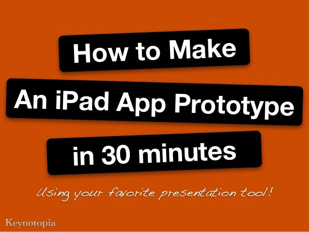 An iPad App Prototypein 30 minutesHow to MakeUsing your favorite presentation tool!