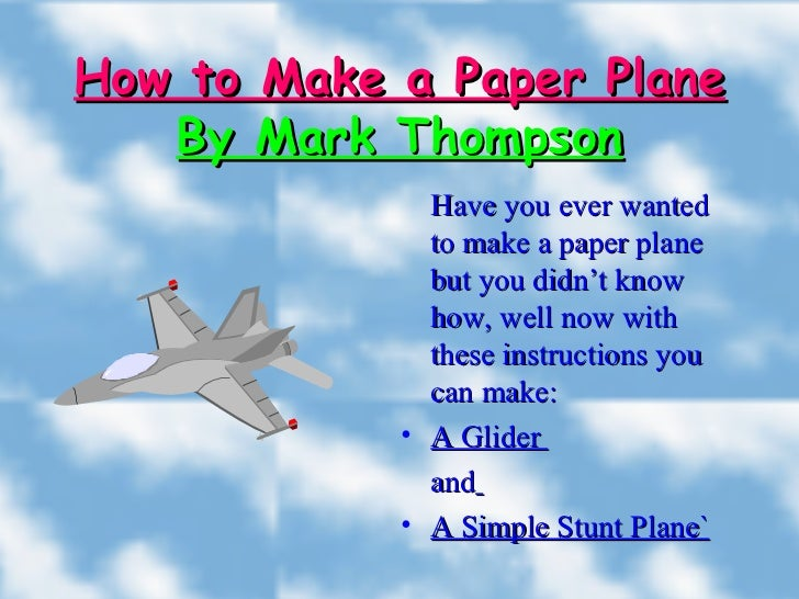 How to Make a Paper Plane By Mark Thompson <ul><li>Have you ever wanted to make a paper plane but you didn't know how, wel...