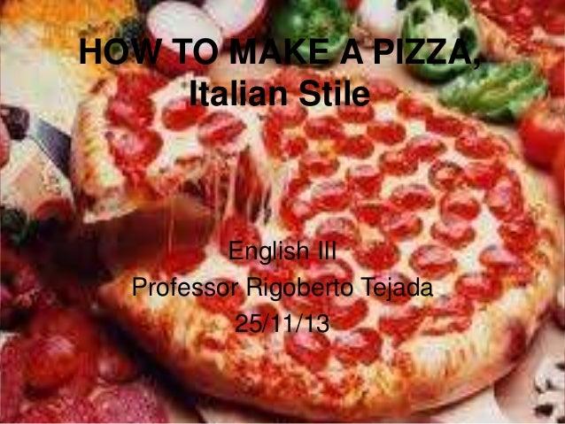 HOW TO MAKE A PIZZA, Italian Stile  English III Professor Rigoberto Tejada 25/11/13