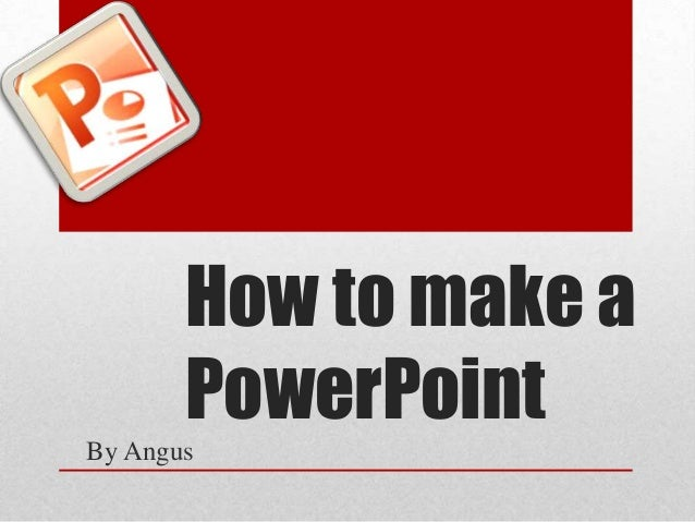 How to make a PowerPoint By Angus