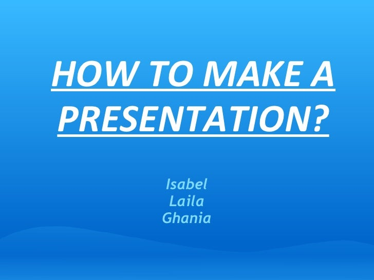 HOW TO MAKE A PRESENTATION? Isabel Laila Ghania