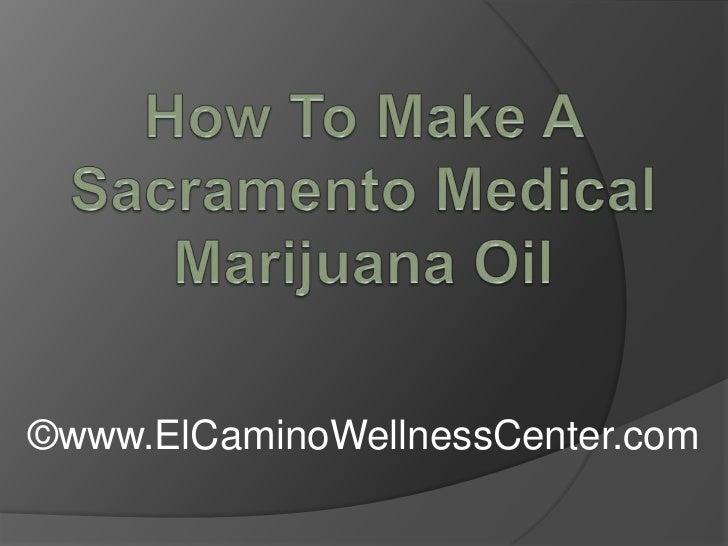 How To Make A Sacramento Medical Marijuana Oil<br />©www.ElCaminoWellnessCenter.com<br />