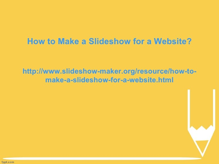 How to Make a Slideshow for a Website?http://www.slideshow-maker.org/resource/how-to-       make-a-slideshow-for-a-website...