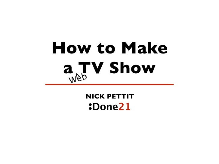 How to Make  a ^TV Show     eb  W      NICK PETTIT