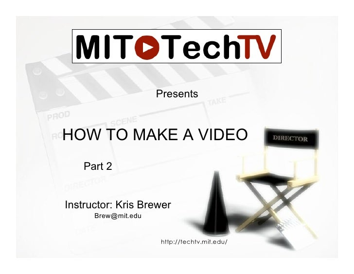 Presents   HOW TO MAKE A VIDEO     Part 2   Instructor: Kris Brewer       Brew@mit.edu                        http://techt...