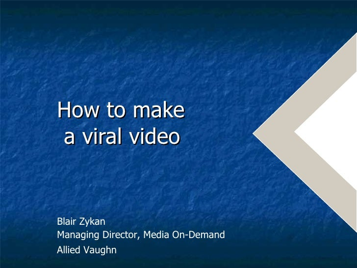 How to make  a viral video   Blair Zykan  Managing Director, Media On-Demand Allied Vaughn