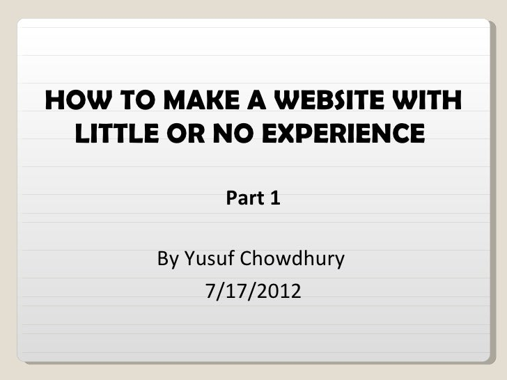 HOW TO MAKE A WEBSITE WITH LITTLE OR NO EXPERIENCE            Part 1      By Yusuf Chowdhury           7/17/2012