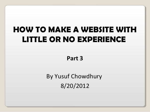 HOW TO MAKE A WEBSITE WITHLITTLE OR NO EXPERIENCEPart 3By Yusuf Chowdhury8/20/2012