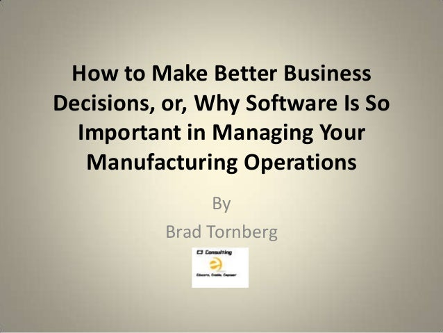 How to Make Better BusinessDecisions, or, Why Software Is So  Important in Managing Your   Manufacturing Operations       ...