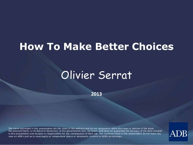 How To Make Better Choices  Olivier Serrat 2013  The views expressed in this presentation are the views of the author/s an...