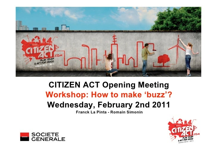 CITIZEN ACT Opening MeetingWorkshop: How to make 'buzz'?Wednesday, February 2nd 2011      Franck La Pinta - Romain Simonin