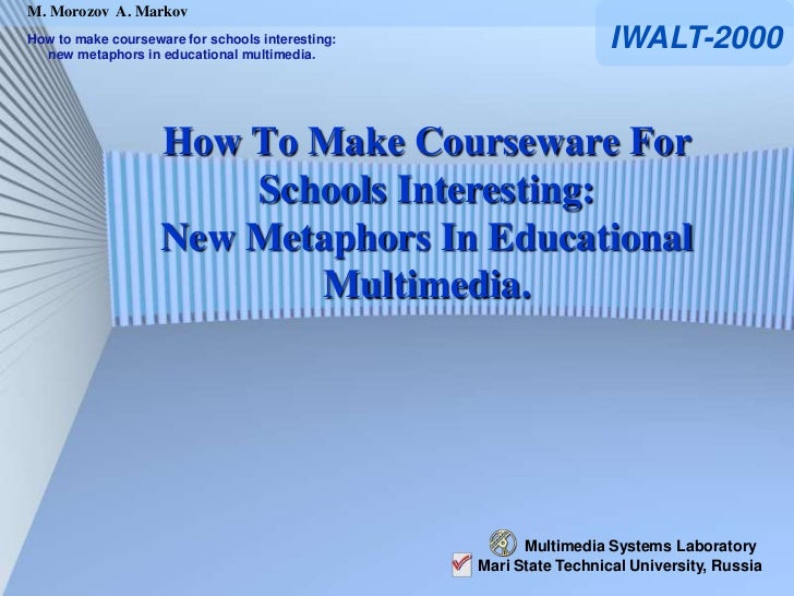 M. Morozov A. MarkovHow to make courseware for schools interesting:  new metaphors in educational multimedia.             ...